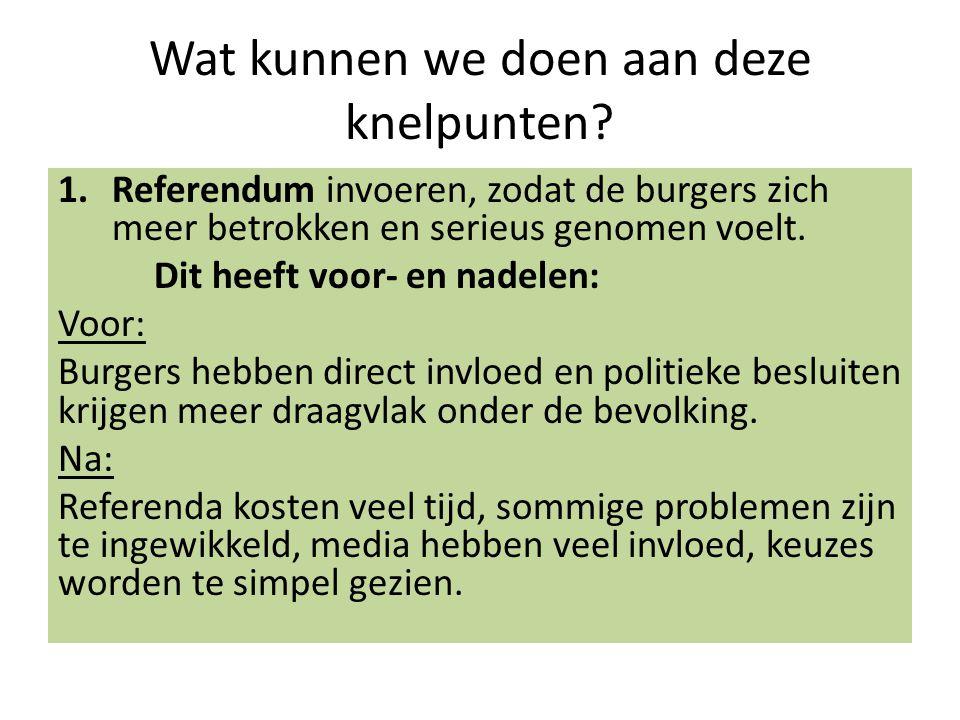 Wat kunnen we doen aan deze knelpunten? 1.Referendum invoeren, zodat de burgers zich meer betrokken en serieus genomen voelt. Dit heeft voor- en nadel