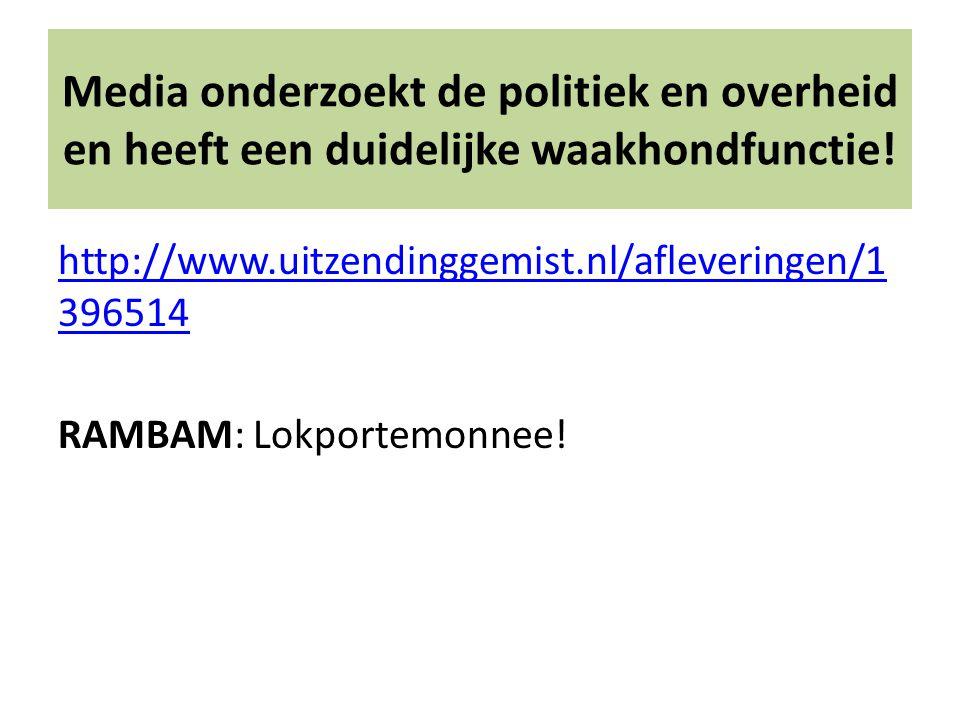 Media onderzoekt de politiek en overheid en heeft een duidelijke waakhondfunctie! http://www.uitzendinggemist.nl/afleveringen/1 396514 RAMBAM: Lokport