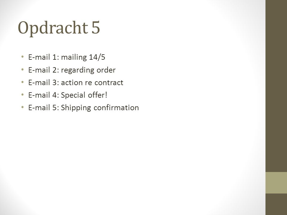 Opdracht 5 E-mail 1: mailing 14/5 E-mail 2: regarding order E-mail 3: action re contract E-mail 4: Special offer! E-mail 5: Shipping confirmation
