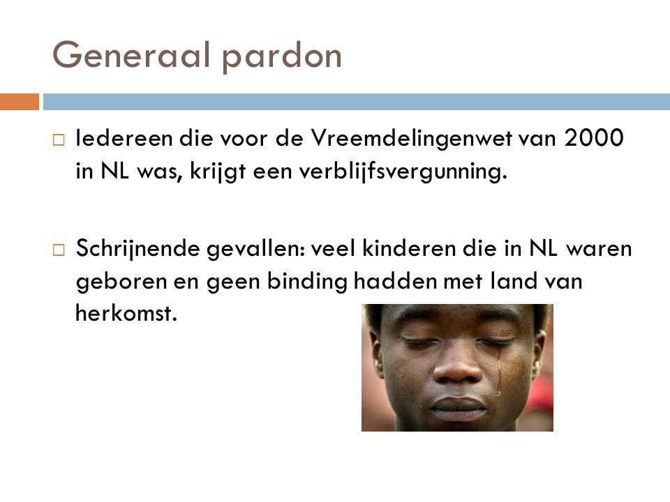 Generaal pardon  Iedereen die voor de Vreemdelingenwet van 2000 in NL was, krijgt een verblijfsvergunning.  Schrijnende gevallen: veel kinderen die