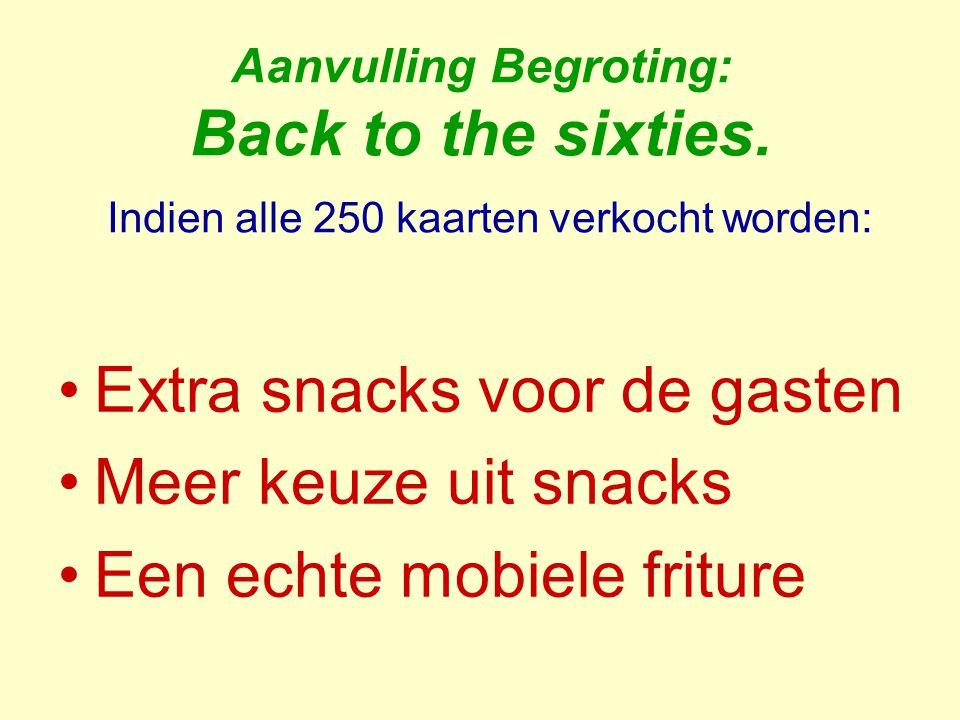 Aanvulling Begroting: Back to the sixties. Indien alle 250 kaarten verkocht worden: Extra snacks voor de gasten Meer keuze uit snacks Een echte mobiel