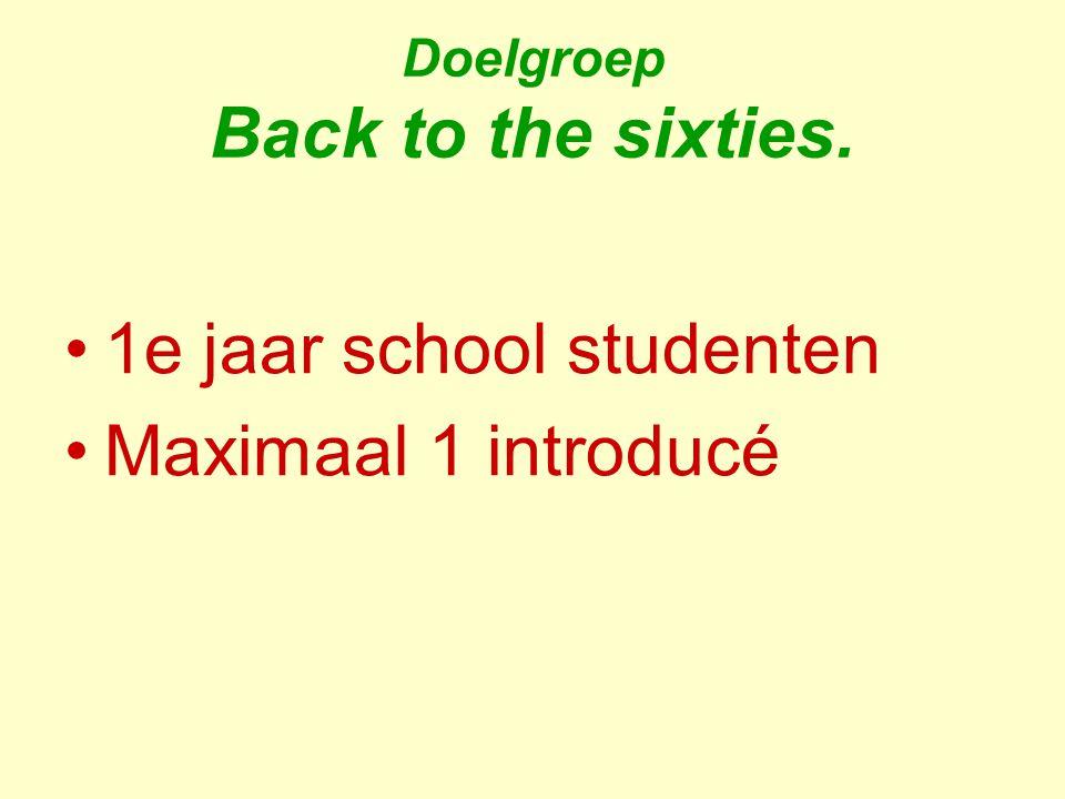 Doelgroep Back to the sixties. 1e jaar school studenten Maximaal 1 introducé