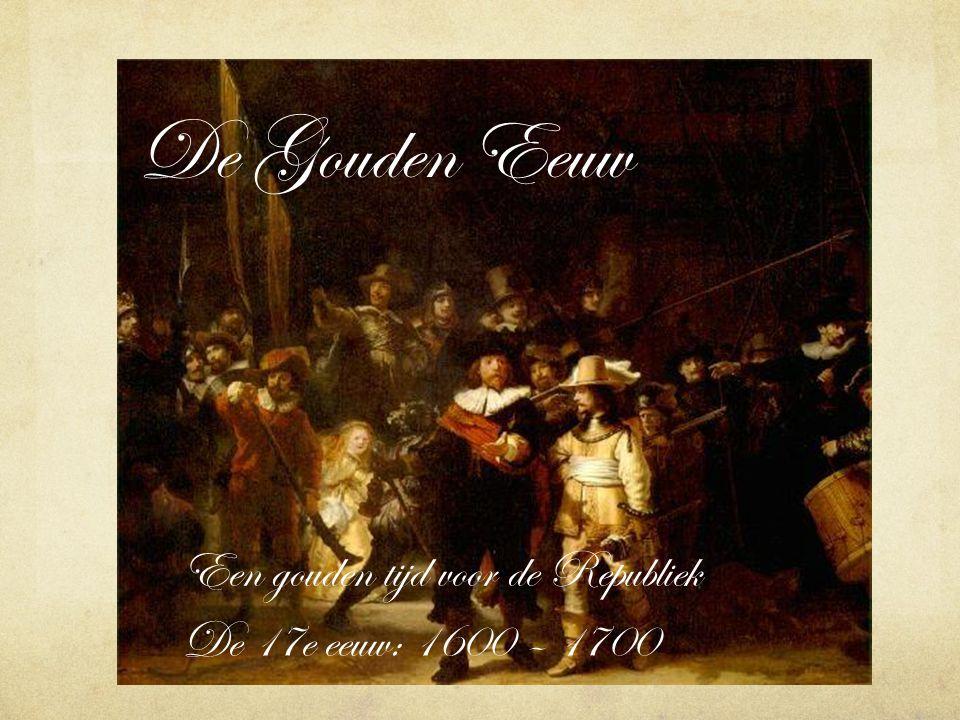 De Gouden Eeuw Een gouden tijd voor de Republiek De 17e eeuw: 1600 – 1700