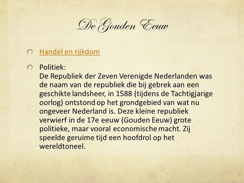 De Gouden Eeuw Handel en rijkdom Politiek: De Republiek der Zeven Verenigde Nederlanden was de naam van de republiek die bij gebrek aan een geschikte landsheer, in 1588 (tijdens de Tachtigjarige oorlog) ontstond op het grondgebied van wat nu ongeveer Nederland is.