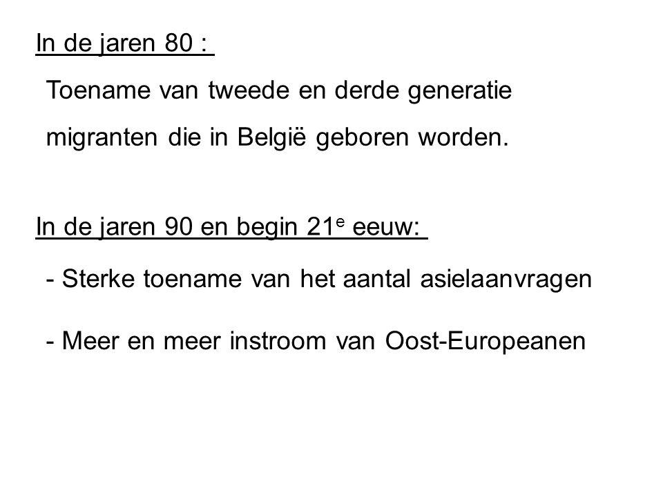 In de jaren 80 : In de jaren 90 en begin 21 e eeuw: Toename van tweede en derde generatie migranten die in België geboren worden. - Sterke toename van