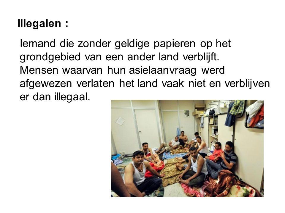 Illegalen : Iemand die zonder geldige papieren op het grondgebied van een ander land verblijft. Mensen waarvan hun asielaanvraag werd afgewezen verlat