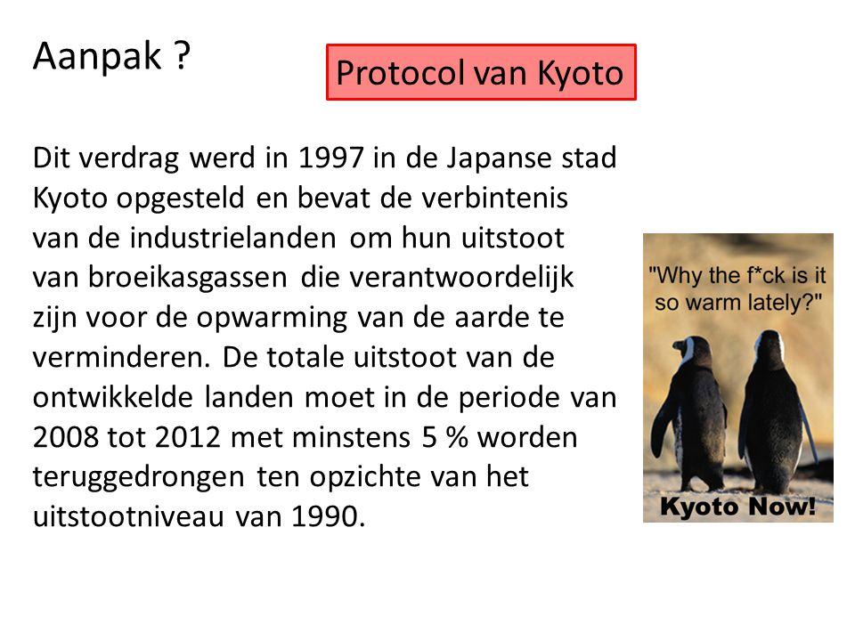 Aanpak ? Protocol van Kyoto Dit verdrag werd in 1997 in de Japanse stad Kyoto opgesteld en bevat de verbintenis van de industrielanden om hun uitstoot