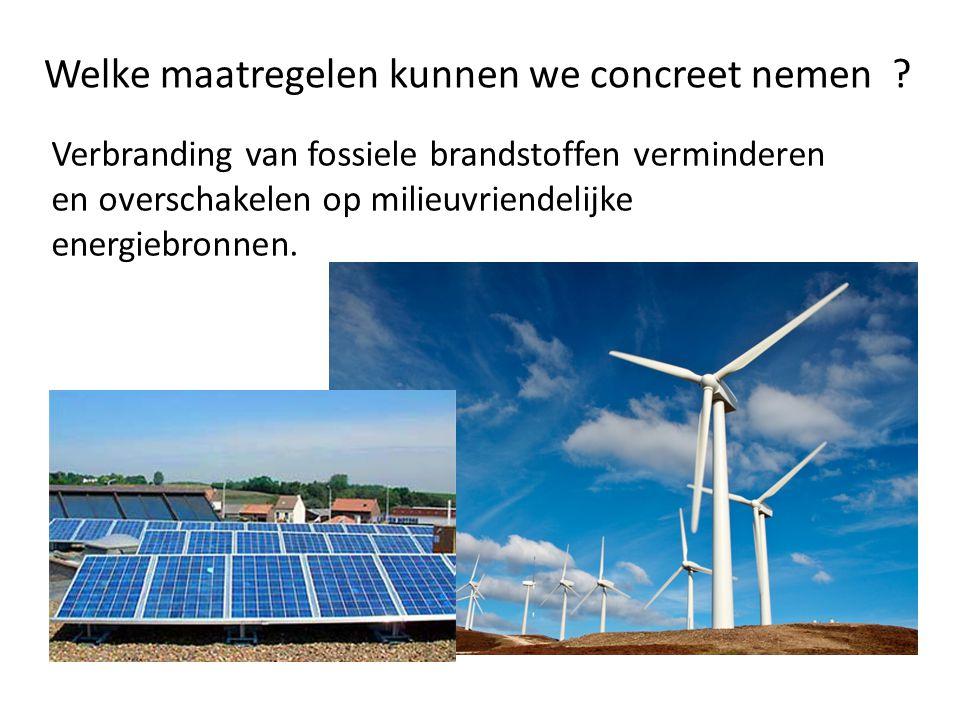Welke maatregelen kunnen we concreet nemen ? Verbranding van fossiele brandstoffen verminderen en overschakelen op milieuvriendelijke energiebronnen.