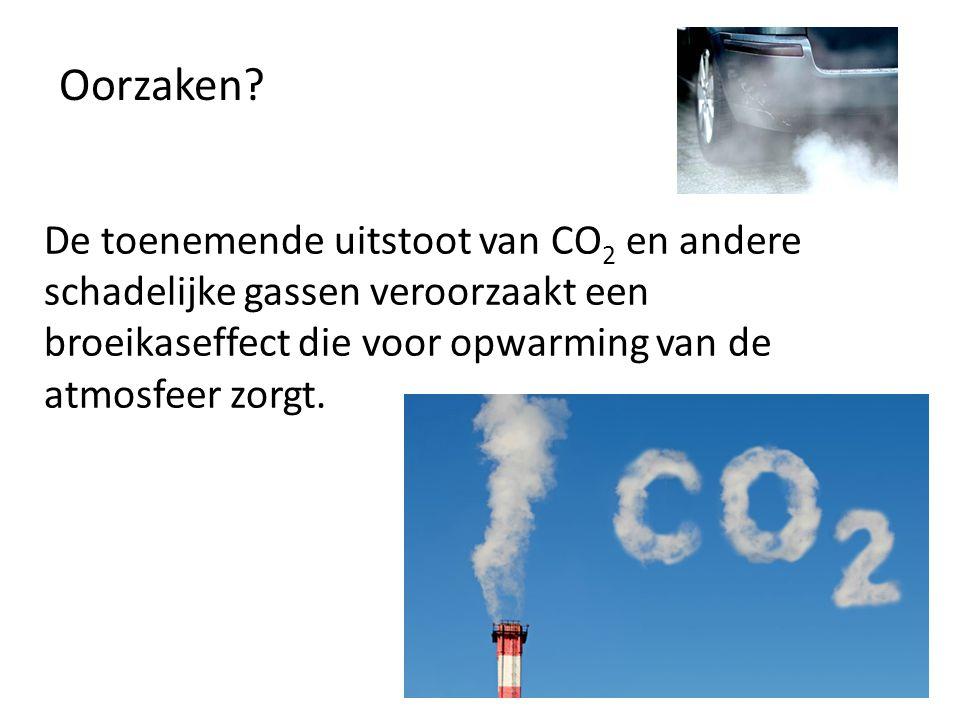 Oorzaken? De toenemende uitstoot van CO 2 en andere schadelijke gassen veroorzaakt een broeikaseffect die voor opwarming van de atmosfeer zorgt.