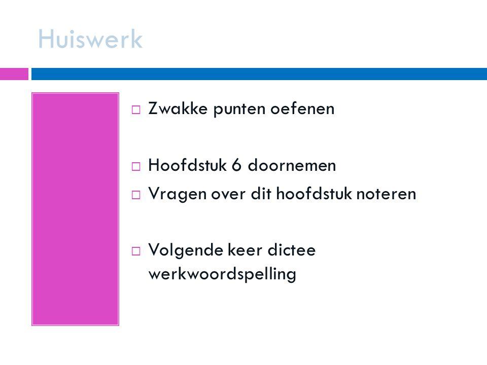 Huiswerk  Zwakke punten oefenen  Hoofdstuk 6 doornemen  Vragen over dit hoofdstuk noteren  Volgende keer dictee werkwoordspelling