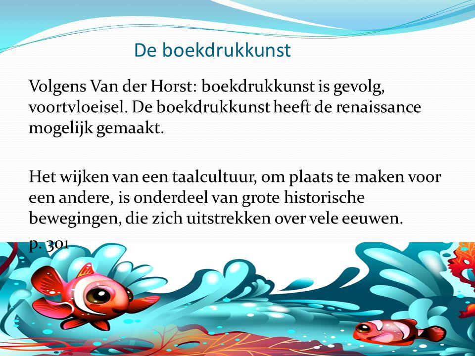 De boekdrukkunst Volgens Van der Horst: boekdrukkunst is gevolg, voortvloeisel. De boekdrukkunst heeft de renaissance mogelijk gemaakt. Het wijken van