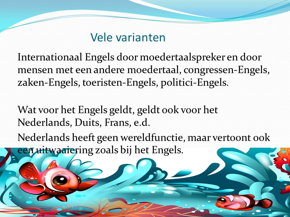 Vele varianten Internationaal Engels door moedertaalspreker en door mensen met een andere moedertaal, congressen-Engels, zaken-Engels, toeristen-Engels, politici-Engels.