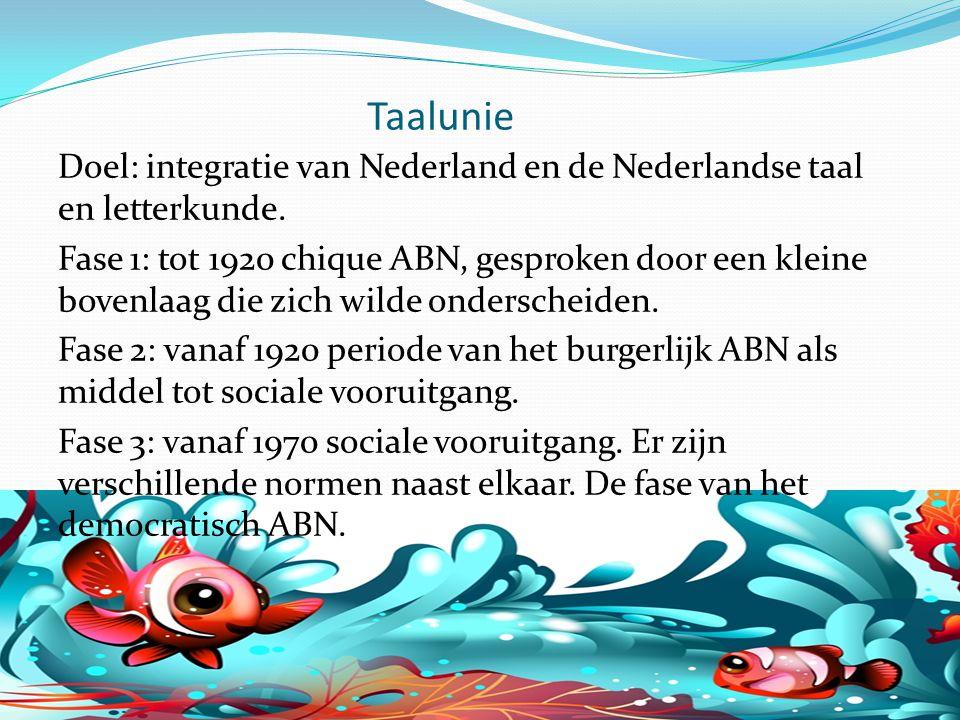 Taalunie Doel: integratie van Nederland en de Nederlandse taal en letterkunde. Fase 1: tot 1920 chique ABN, gesproken door een kleine bovenlaag die zi