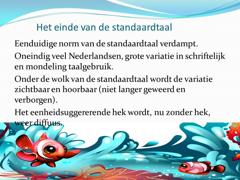 Het einde van de standaardtaal Eenduidige norm van de standaardtaal verdampt. Oneindig veel Nederlandsen, grote variatie in schriftelijk en mondeling