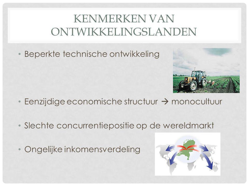 KENMERKEN VAN ONTWIKKELINGSLANDEN Beperkte technische ontwikkeling Eenzijdige economische structuur  monocultuur Slechte concurrentiepositie op de we