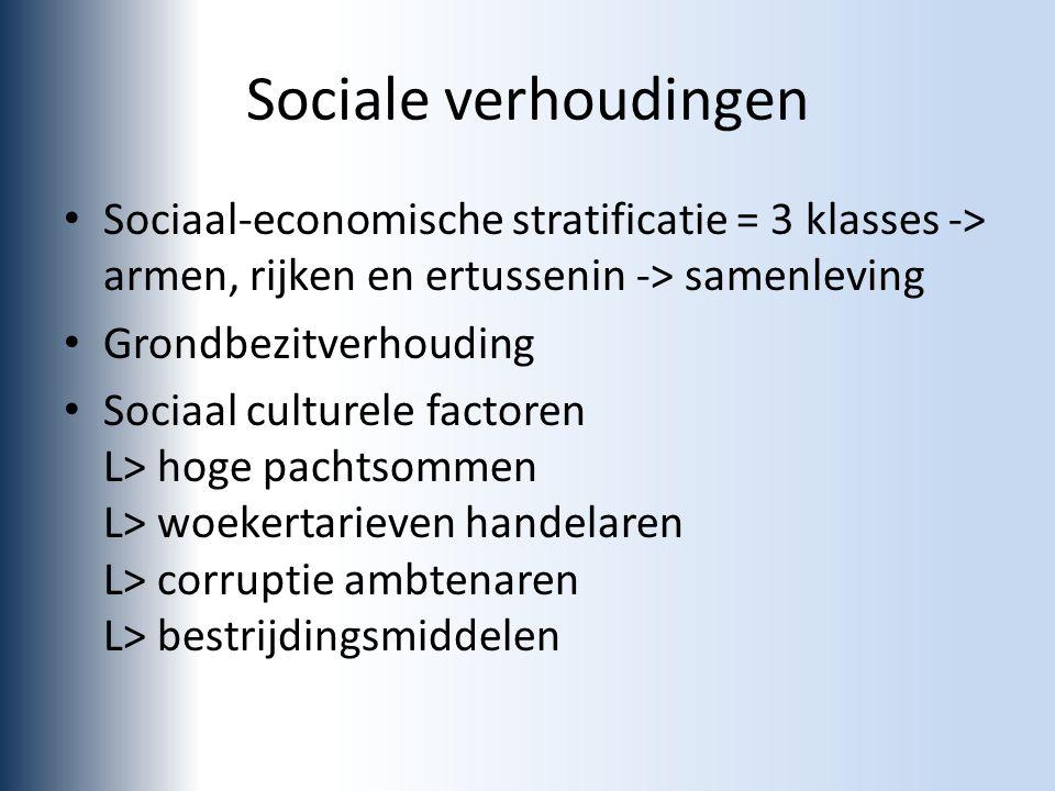Sociale verhoudingen Sociaal-economische stratificatie = 3 klasses -> armen, rijken en ertussenin -> samenleving Grondbezitverhouding Sociaal culturele factoren L> hoge pachtsommen L> woekertarieven handelaren L> corruptie ambtenaren L> bestrijdingsmiddelen