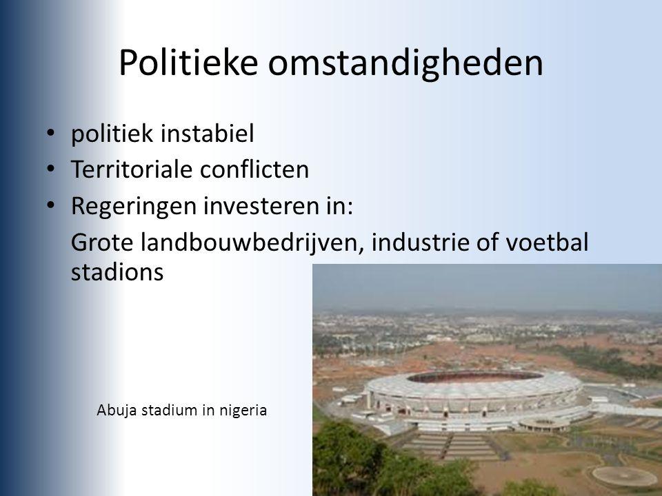 Politieke omstandigheden politiek instabiel Territoriale conflicten Regeringen investeren in: Grote landbouwbedrijven, industrie of voetbal stadions Abuja stadium in nigeria