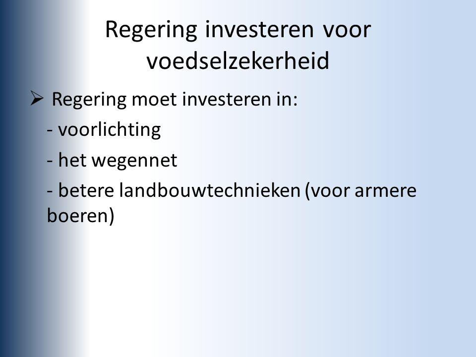 Regering investeren voor voedselzekerheid  Regering moet investeren in: - voorlichting - het wegennet - betere landbouwtechnieken (voor armere boeren)