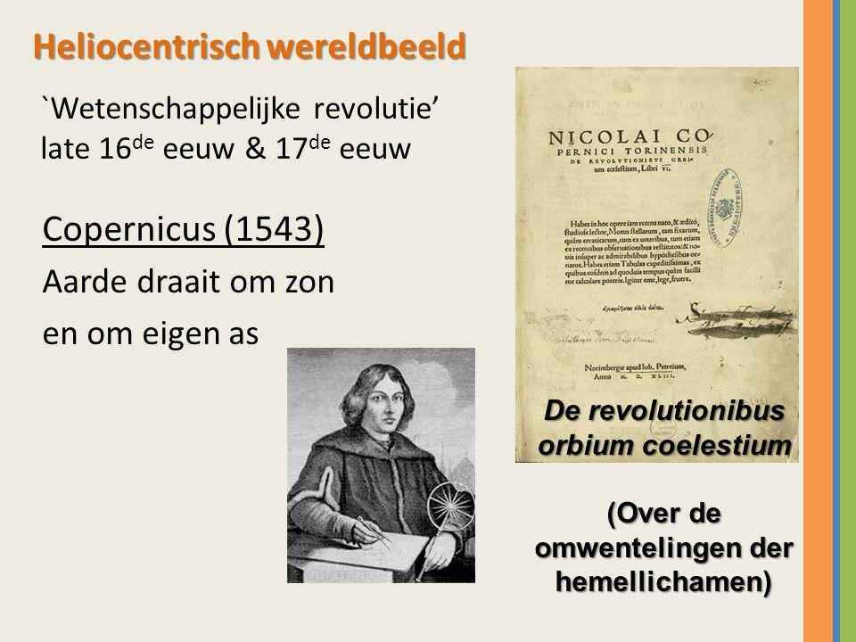 `Wetenschappelijke revolutie' late 16 de eeuw & 17 de eeuw Copernicus (1543) Aarde draait om zon en om eigen as De revolutionibus orbium coelestium (O