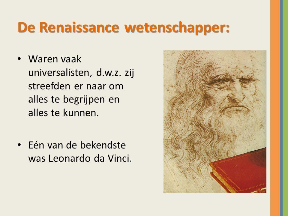 De Renaissance wetenschapper: Waren vaak universalisten, d.w.z. zij streefden er naar om alles te begrijpen en alles te kunnen. Eén van de bekendste w
