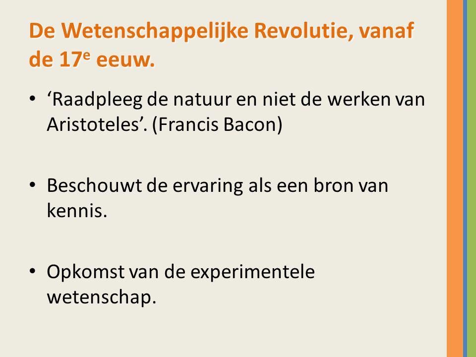 De Wetenschappelijke Revolutie, vanaf de 17 e eeuw. 'Raadpleeg de natuur en niet de werken van Aristoteles'. (Francis Bacon) Beschouwt de ervaring als
