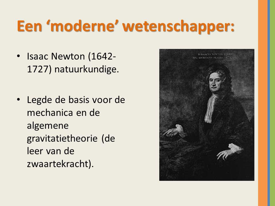 Een 'moderne' wetenschapper: Isaac Newton (1642- 1727) natuurkundige. Legde de basis voor de mechanica en de algemene gravitatietheorie (de leer van d