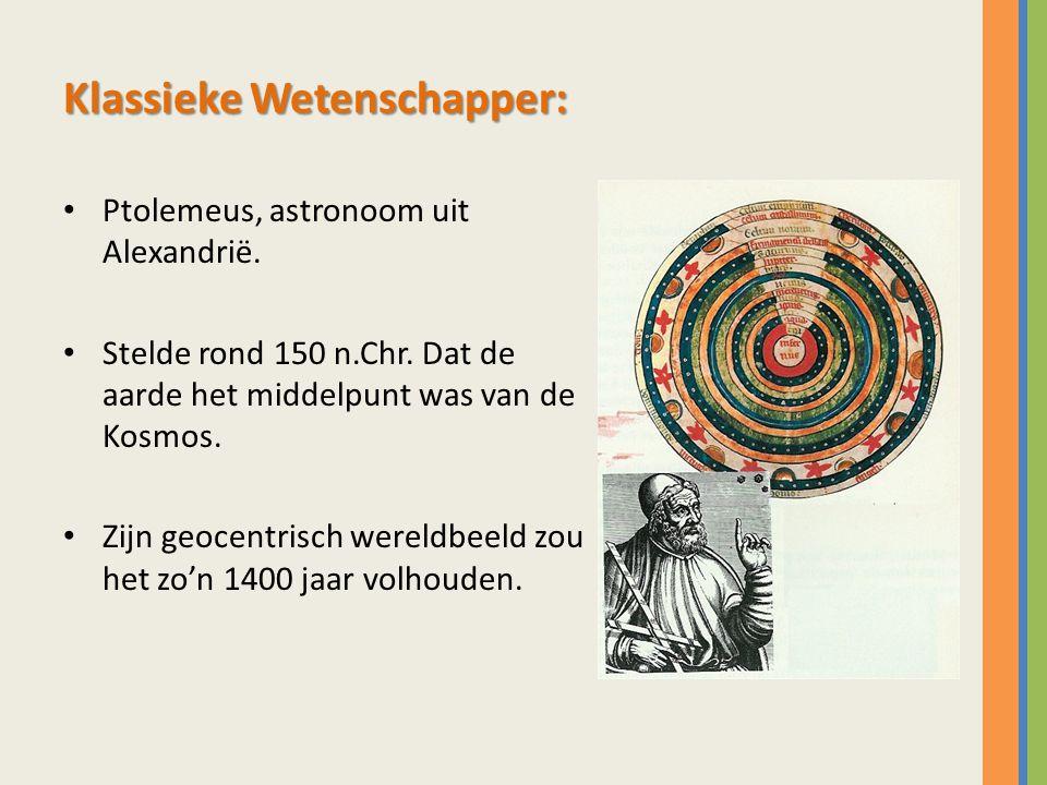 Klassieke Wetenschapper: Ptolemeus, astronoom uit Alexandrië. Stelde rond 150 n.Chr. Dat de aarde het middelpunt was van de Kosmos. Zijn geocentrisch