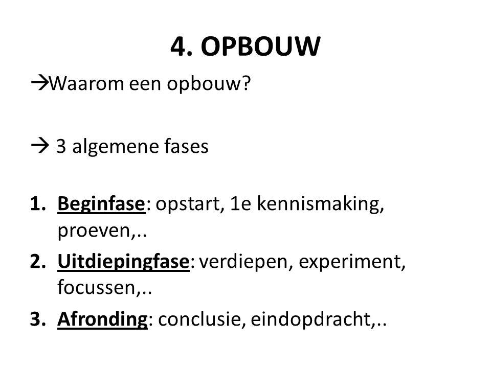 4.OPBOUW  Waarom een opbouw.  3 algemene fases 1.Beginfase: opstart, 1e kennismaking, proeven,..