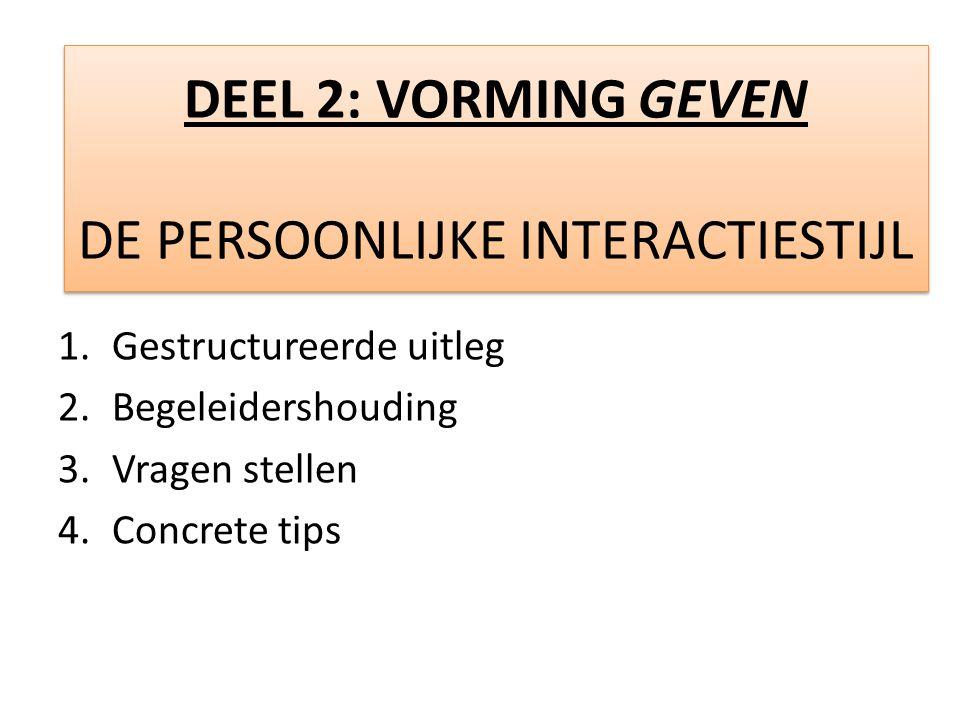 1.Gestructureerde uitleg 2.Begeleidershouding 3.Vragen stellen 4.Concrete tips DEEL 2: VORMING GEVEN DE PERSOONLIJKE INTERACTIESTIJL DEEL 2: VORMING GEVEN DE PERSOONLIJKE INTERACTIESTIJL