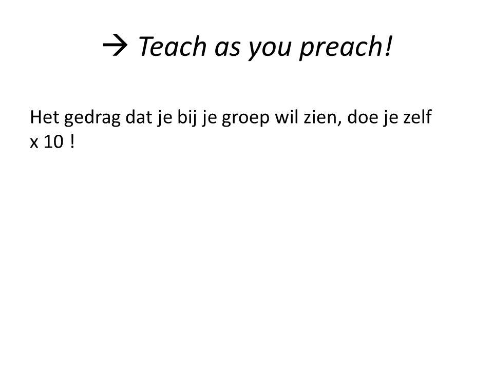  Teach as you preach! Het gedrag dat je bij je groep wil zien, doe je zelf x 10 !