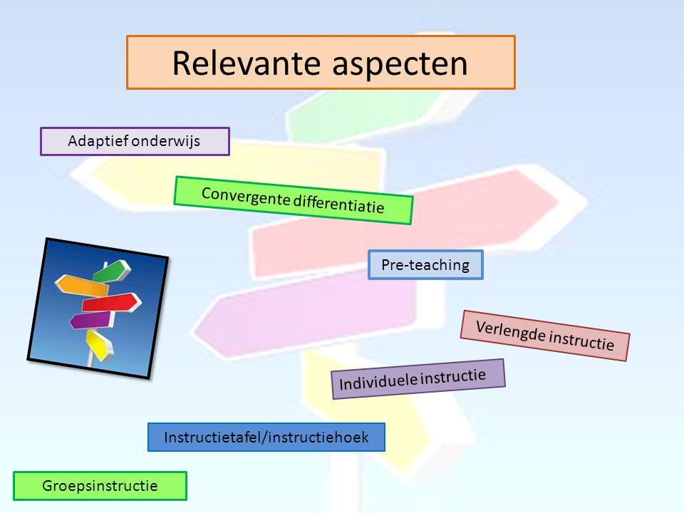 Relevante aspecten Adaptief onderwijs Convergente differentiatie Pre-teaching Verlengde instructie Individuele instructie Instructietafel/instructiehoek Groepsinstructie