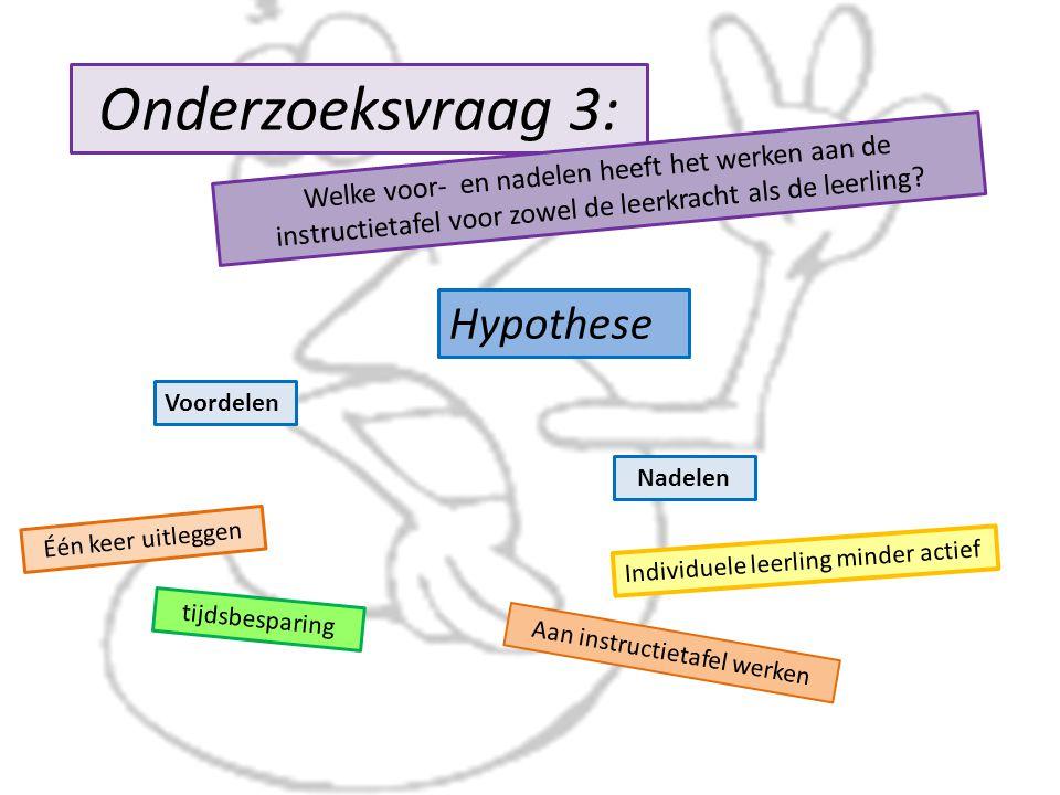 Onderzoeksvraag 3: Hypothese Welke voor- en nadelen heeft het werken aan de instructietafel voor zowel de leerkracht als de leerling.