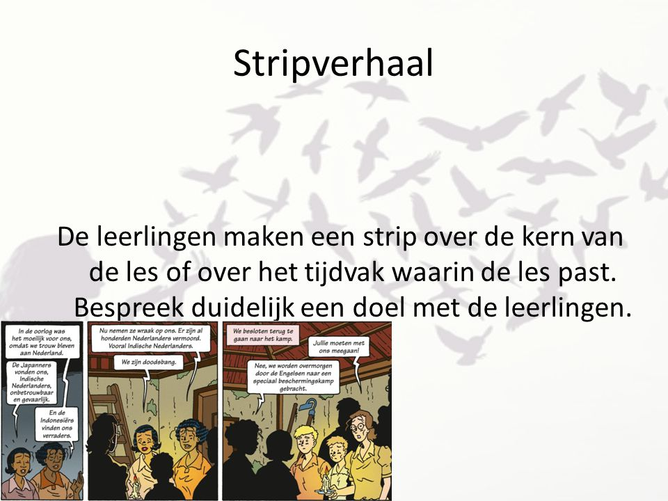 Stripverhaal De leerlingen maken een strip over de kern van de les of over het tijdvak waarin de les past. Bespreek duidelijk een doel met de leerling