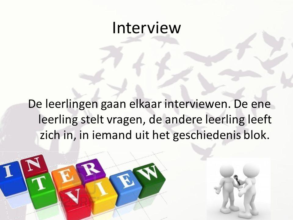 Interview De leerlingen gaan elkaar interviewen. De ene leerling stelt vragen, de andere leerling leeft zich in, in iemand uit het geschiedenis blok.