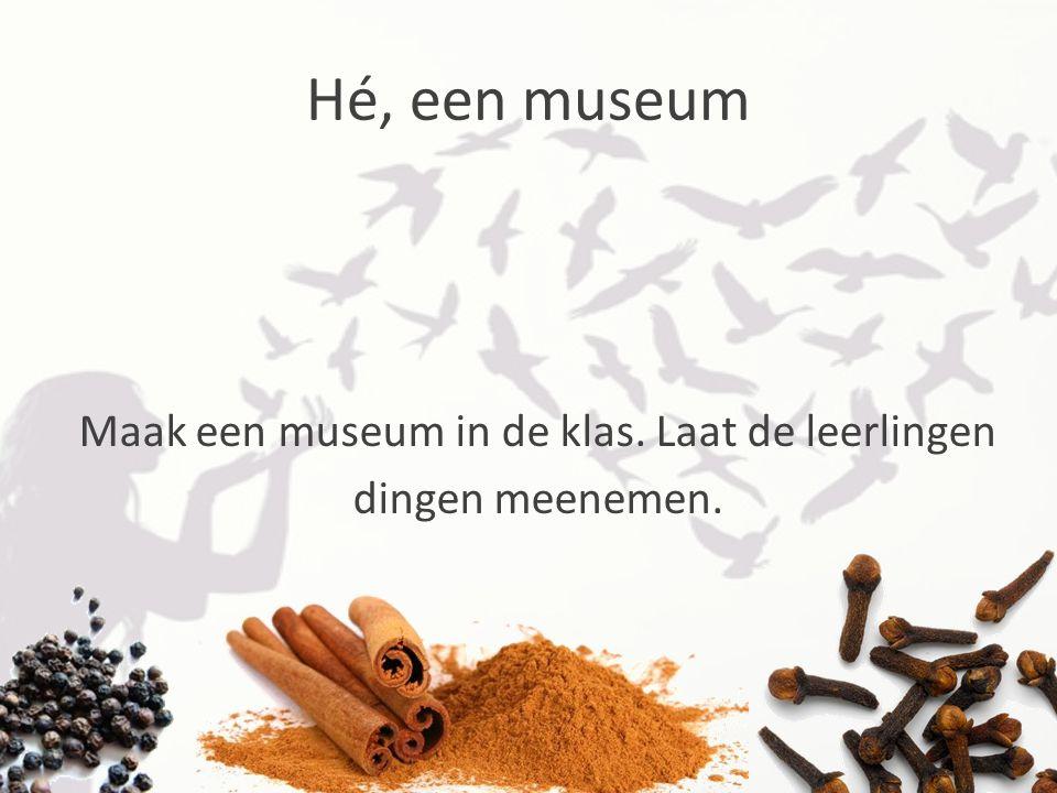 Hé, een museum Maak een museum in de klas. Laat de leerlingen dingen meenemen.