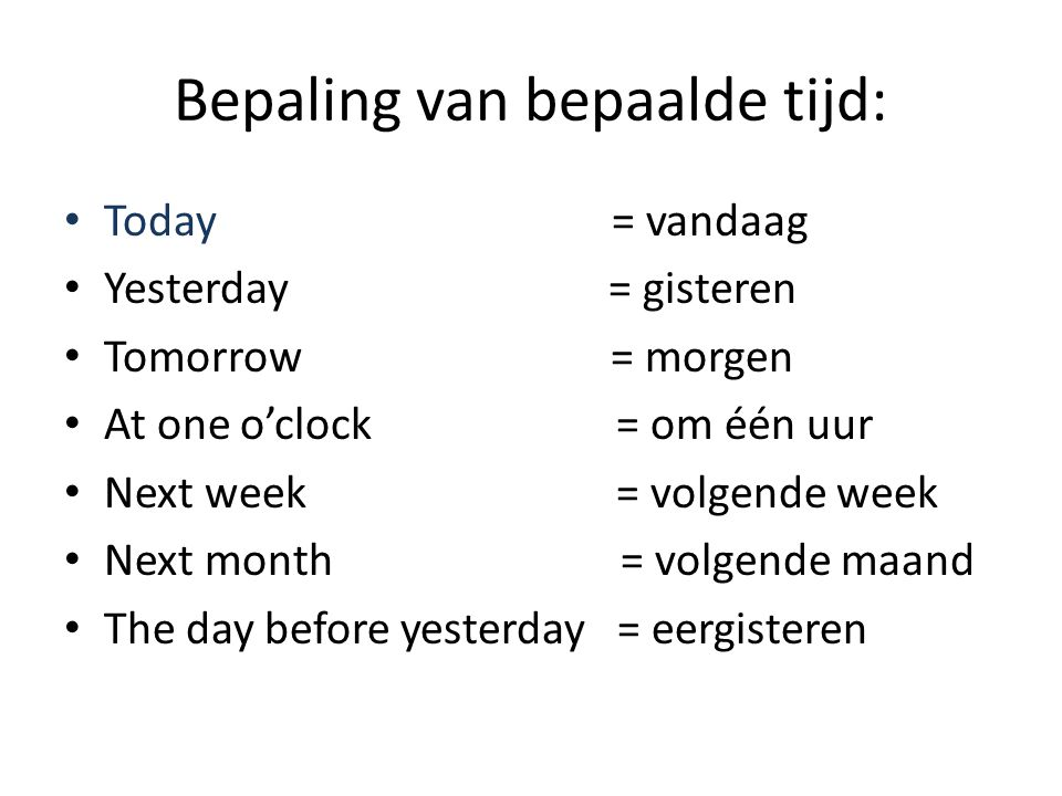 Bepaling van bepaalde tijd: Today = vandaag Yesterday = gisteren Tomorrow = morgen At one o'clock = om één uur Next week = volgende week Next month = volgende maand The day before yesterday = eergisteren