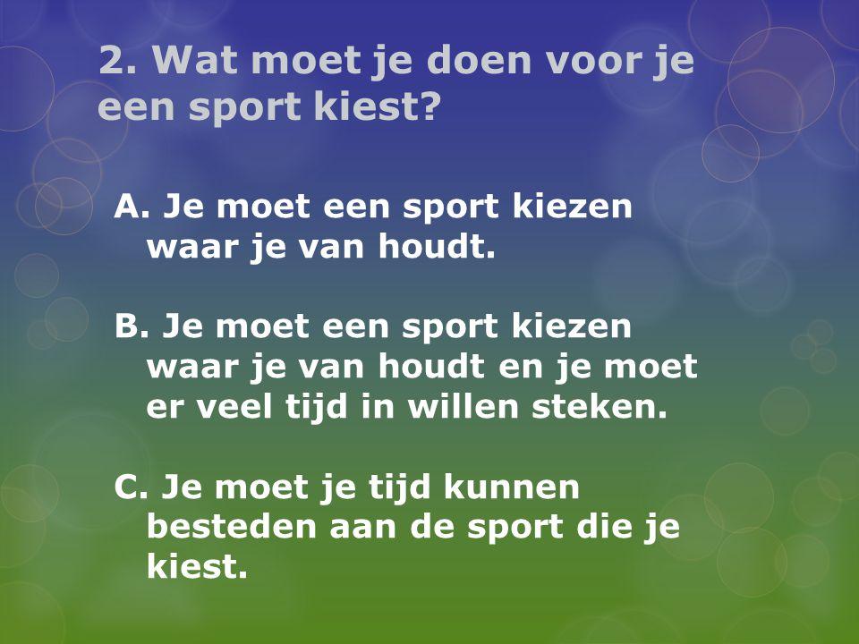 2. Wat moet je doen voor je een sport kiest? A. Je moet een sport kiezen waar je van houdt. B. Je moet een sport kiezen waar je van houdt en je moet e