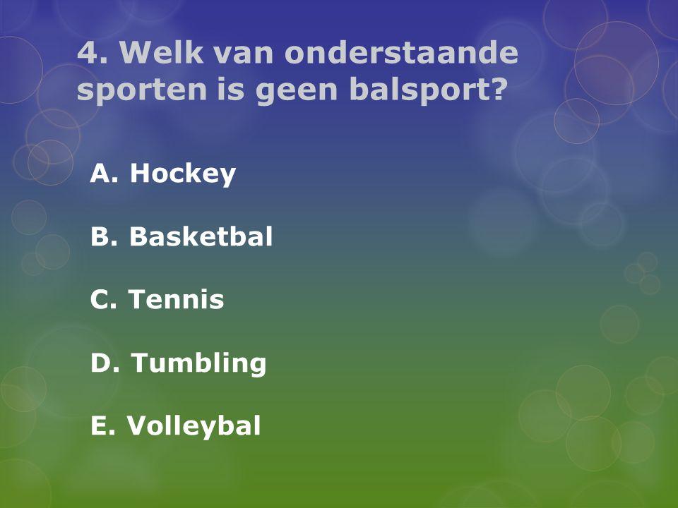 4. Welk van onderstaande sporten is geen balsport? A. Hockey B. Basketbal C. Tennis D. Tumbling E. Volleybal