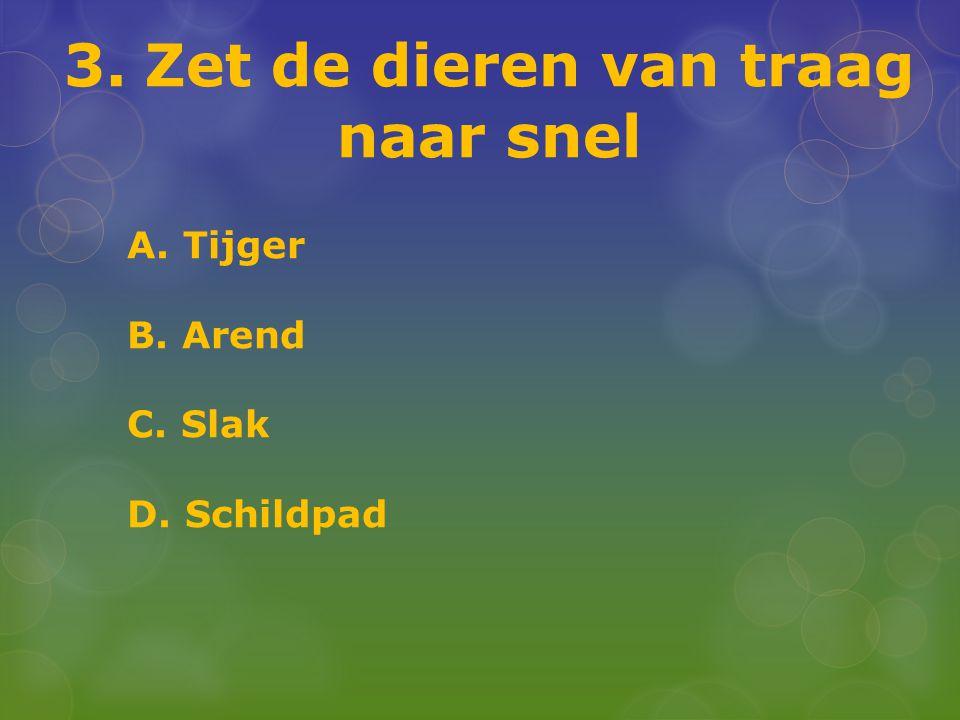 3. Zet de dieren van traag naar snel A. Tijger B. Arend C. Slak D. Schildpad