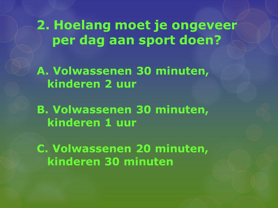 2. Hoelang moet je ongeveer per dag aan sport doen? A. Volwassenen 30 minuten, kinderen 2 uur B. Volwassenen 30 minuten, kinderen 1 uur C. Volwassenen