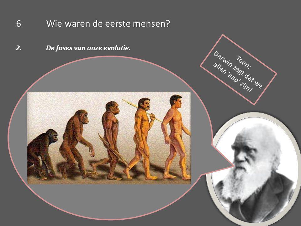 6Wie waren de eerste mensen? 2. De fases van onze evolutie. Toen: Darwin zegt dat we allen 'aap' zijn!