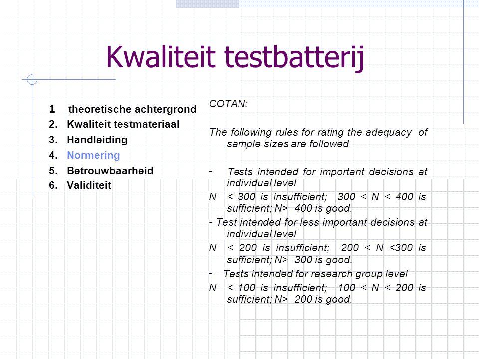 Kwaliteit testbatterij 1 theoretische achtergrond 2.Kwaliteit testmateriaal 3.Handleiding 4.Normering 5. Betrouwbaarheid 6.Validiteit COTAN: The follo