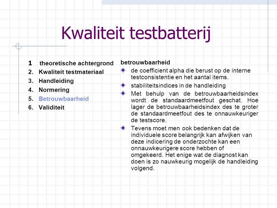 Kwaliteit testbatterij 1 theoretische achtergrond 2.Kwaliteit testmateriaal 3.Handleiding 4.Normering 5. Betrouwbaarheid 6.Validiteit betrouwbaarheid