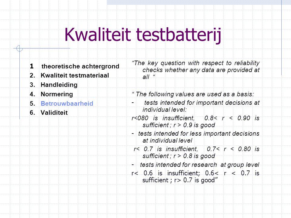 """Kwaliteit testbatterij 1 theoretische achtergrond 2.Kwaliteit testmateriaal 3.Handleiding 4.Normering 5. Betrouwbaarheid 6.Validiteit """"The key questio"""