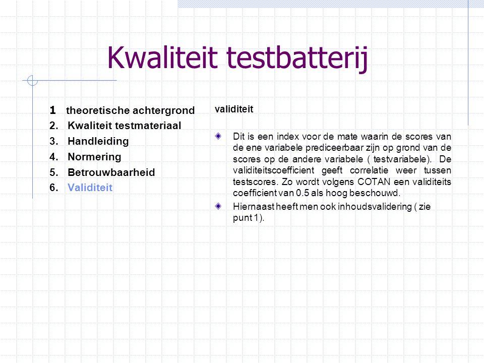 Kwaliteit testbatterij 1 theoretische achtergrond 2.Kwaliteit testmateriaal 3.Handleiding 4.Normering 5. Betrouwbaarheid 6.Validiteit validiteit Dit i