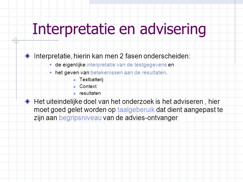 Interpretatie en advisering Interpretatie, hierin kan men 2 fasen onderscheiden:  de eigenlijke interpretatie van de testgegevens en  het geven van