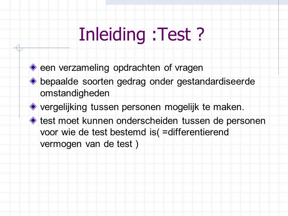 Inleiding :Test ? een verzameling opdrachten of vragen bepaalde soorten gedrag onder gestandardiseerde omstandigheden vergelijking tussen personen mog