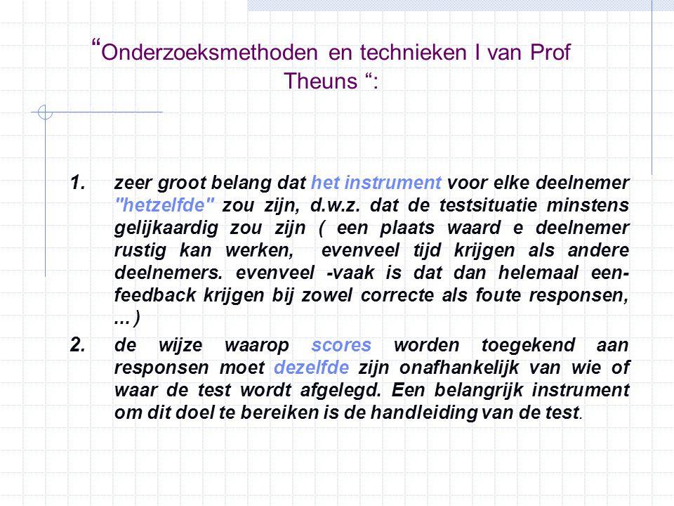 """"""" Onderzoeksmethoden en technieken I van Prof Theuns """": 1. zeer groot belang dat het instrument voor elke deelnemer ''hetzelfde'' zou zijn, d.w.z. dat"""