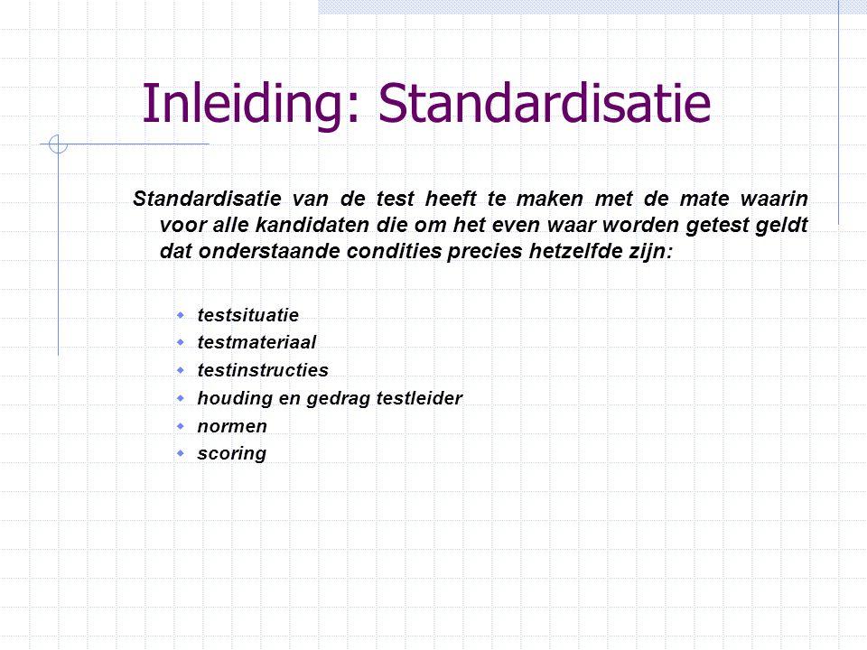 Inleiding: Standardisatie Standardisatie van de test heeft te maken met de mate waarin voor alle kandidaten die om het even waar worden getest geldt d