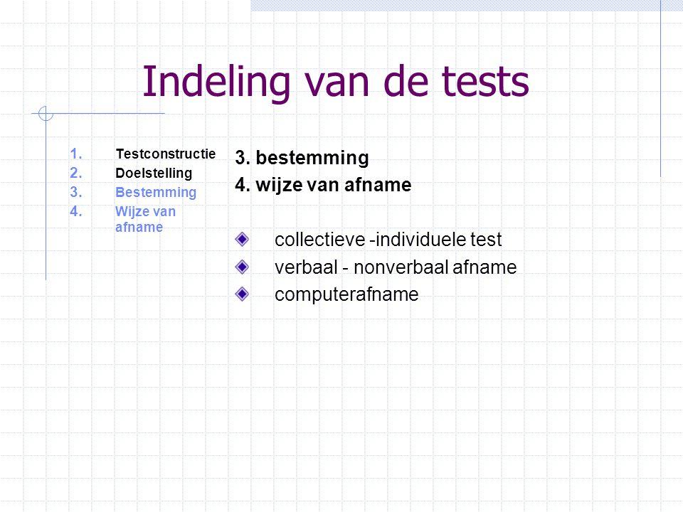 Indeling van de tests 1. Testconstructie 2. Doelstelling 3. Bestemming 4. Wijze van afname 3. bestemming 4. wijze van afname collectieve -individuele